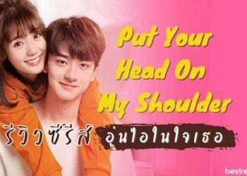 รีวิว ซีรีส์จีน 'Put your head on my shoulder : อุ่นไอในใจเธอ'