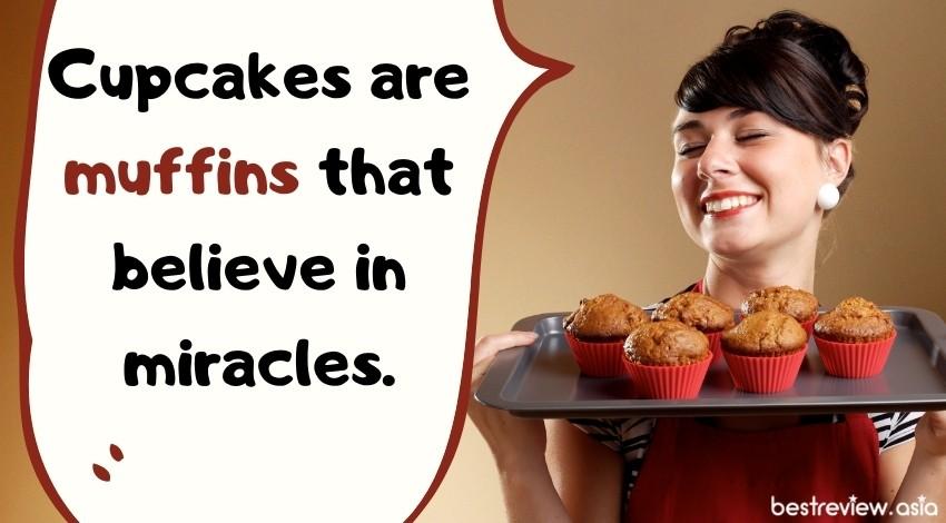 Cupcakes are muffins that believe in miracles.คัพเค้กคือมัฟฟินที่เชื่อในปาฏิหารย์