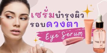 รีวิว เซรั่มบำรุงผิวรอบดวงตา (Eye Serum) ยี่ห้อไหนดีที่สุด ปี 2021