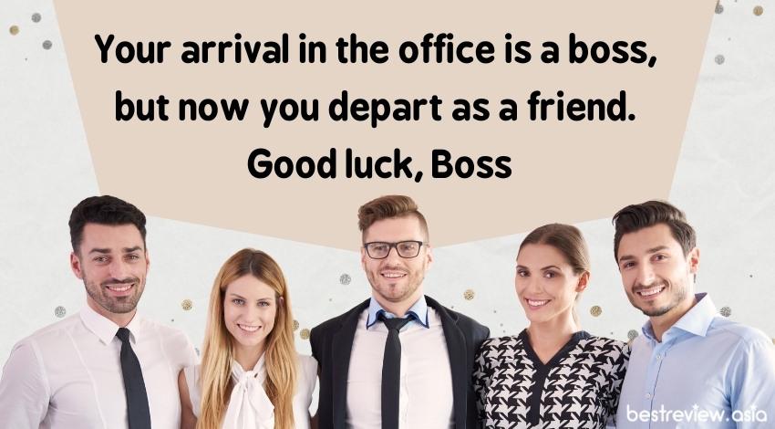 Your arrival in the office is a boss, but now you depart as a friend. Good luck, Bossคุณเข้ามาในฐานะหัวหน้างาน แต่จากไปในฐานะเพื่อน ขอให้โชคดีนะบอส