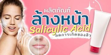 รีวิว ผลิตภัณฑ์ล้างหน้า Salicylic Acid ยี่ห้อไหนดีที่สุด ปี 2021